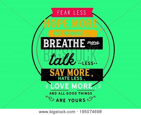 Fear less, hope more; no Whine, breathe more; Talk less, say more; Hate less, love more; And all good things are yours.