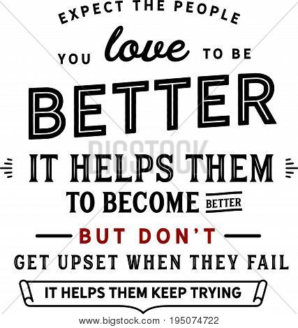 Expect the people you love to be better. It helps them to become better. But don't get upset when they fail. It helps them keep trying.