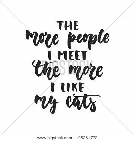 The more people i meet the more i like my cats - hand drawn dancing lettering quote isolated on the white background. Fun brush ink inscription for photo overlays, greeting card or t-shirt print