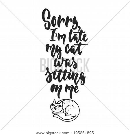 Sorry, I'm late, my cat was sitting on me - hand drawn dancing lettering quote isolated on the white background. Fun brush ink inscription for photo overlays, greeting card or t-shirt print, poster