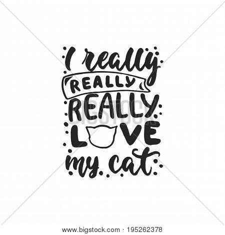 I really love my cat - hand drawn dancing lettering quote isolated on the white background. Fun brush ink inscription for photo overlays, greeting card or t-shirt print, poster design