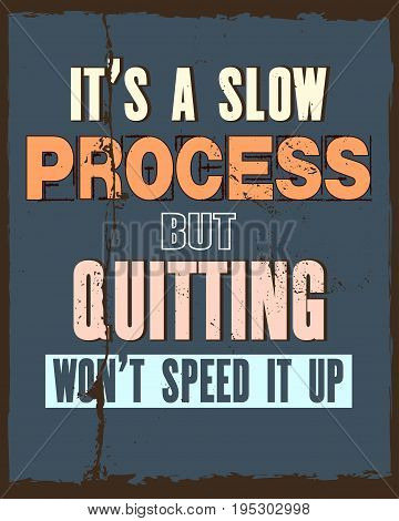 Inspiring motivation quote with text It Is a Slow Process But Quitting Will Not Speed It Up. Vector typography poster and t-shirt design concept. Distressed old metal sign texture.