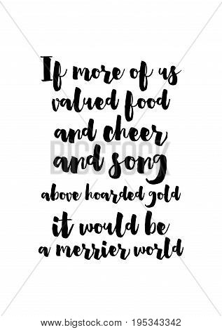 Quote food calligraphy style. Hand lettering design element. Inspirational quote: If more of us valued food and cheer and song above hoarded gold, it would be a merrier world.