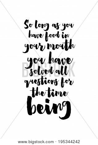 Quote food calligraphy style. Hand lettering design element. Inspirational quote: So long as you have food in your mouth, you have solved all questions for the time being.