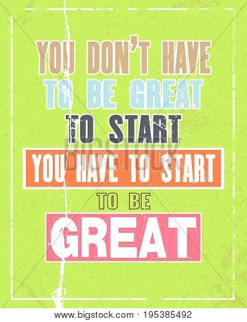 Inspiring motivation quote with text You Do Not Have To Be Great To Start You Have To Start To BeGreat. Vector typography poster and t-shirt design concept. Distressed old metal sign texture.