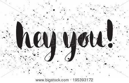 Grunge handwritten calligraphic ink inscription Hey you on white background with ink splashes. Hand write lettering for poster, postcard, t-shirt, greeting card, invitation. Vector illustration.