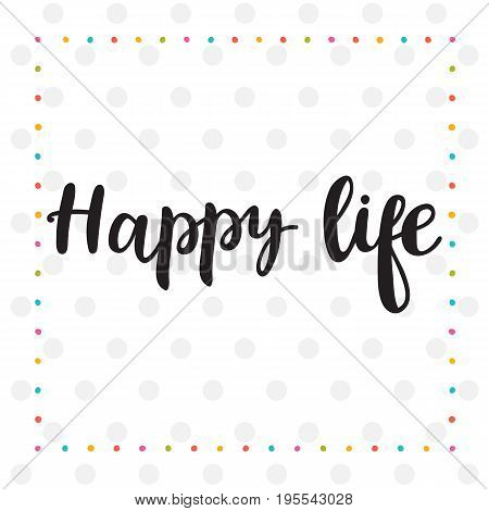 Happy Life. Inspirational Quote. Hand Drawn Lettering. Motivational Poster