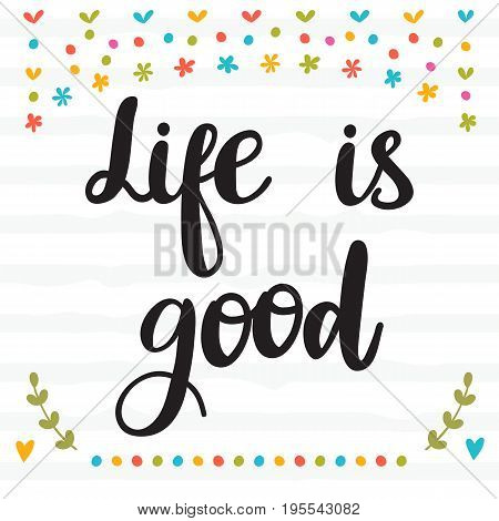 Life Is Good. Inspirational Quote. Hand Drawn Lettering. Motivational Poster