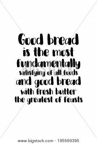 Quote food calligraphy style. Hand lettering design element. Inspirational quote: Good bread is the most fundamentally satisfying of all foods; and good bread with fresh butter, the greatest of feasts.