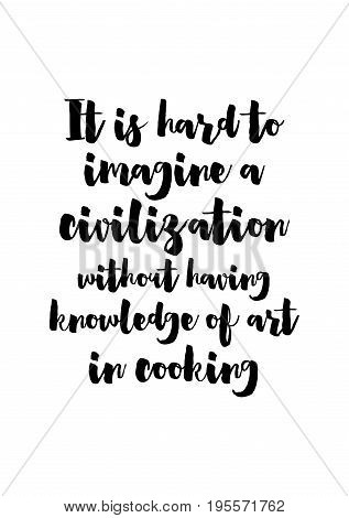 Quote food calligraphy style. Hand lettering design element. Inspirational quote: It is hard to imagine a civilization without having knowledge of art in cooking.