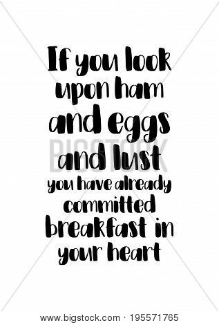Quote food calligraphy style. Hand lettering design element. Inspirational quote: If you look upon ham and eggs and lust, you have already committed breakfast in your heart.