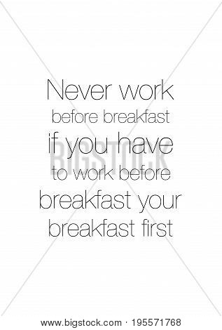 Quote food calligraphy style. Hand lettering design element. Inspirational quote: Never work before breakfast if you have to work before breakfast eat your breakfast first.