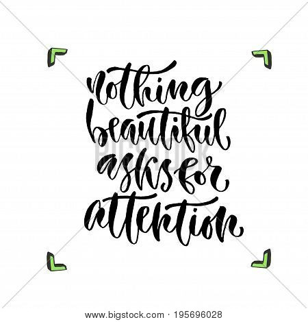 Nothing beautiful asks for attention. Vector inspirational calligraphy. Modern hand-lettered print and t-shirt design