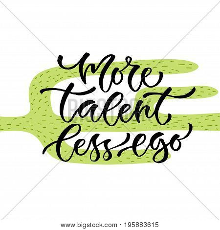More talent less ego. Vector inspirational calligraphy. Modern hand-lettered print and t-shirt design