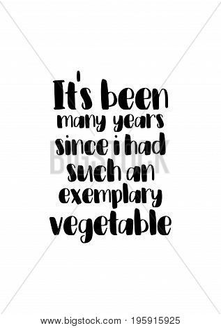 Quote food calligraphy style. Hand lettering design element. Inspirational quote: It's been many years since i had such an exemplary vegetable.