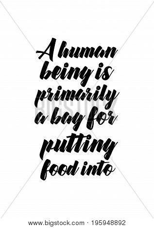 Quote food calligraphy style. Hand lettering design element. Inspirational quote: A human being is primarily a bag for putting food into.