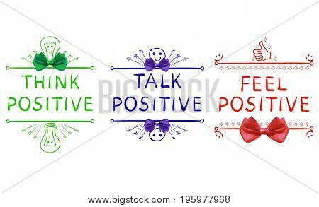 THINK POSITIVE, TALK POSITIVE, FEEL POSITIVE. Inspirational phrases isolated on white. Handwritten letters, drawn vignettes and realistic bows, VECTOR