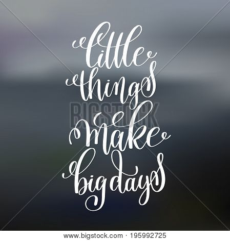 little things make big days handwritten lettering positive quote on blured background, motivational and inspirational phrase, calligraphy vector illustration