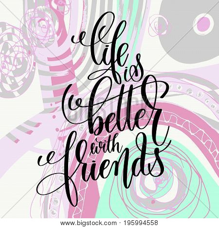 life is better with friends handwritten lettering positive quote on abstract art background, motivational and inspirational phrase, calligraphy vector illustration