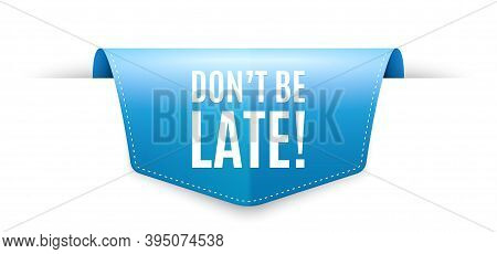 Dont Be Late. Ribbon Label Tag. Special Offer Price Sign. Advertising Discounts Symbol. Infographics