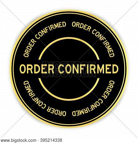 Black And Gold Color Round Sticker With Word Order Confirmed On White Background