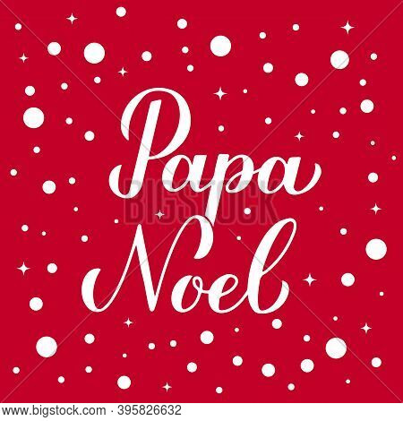 Papa Noel Calligraphy Hand Lettering On Red Background With Snow Confetti. Santa Claus In Spanish Ty