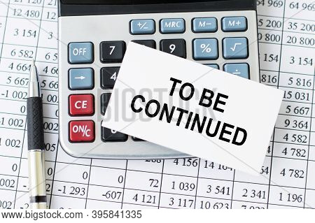 Business Card With Text To Be Continued Which Lies On The Calculator, Pockmarked Pen And Financial S