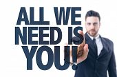 Business man pointing the text: All We Need is You! poster
