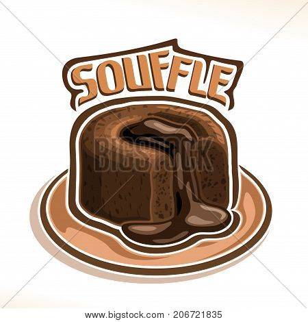 Vector logo for chocolate Souffle, poster with french lava cake on dish, fondant dessert with pouring chocolate sauce on white, original typography typeface for brown word souffle, molten choco cake.