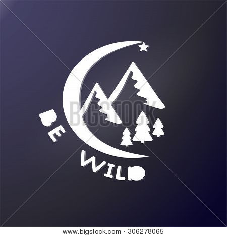 Moon And Mountains. Pine Forest And Star. The Inscription Be Wild. External Sticker Or Shirt Design.