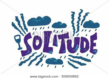 Solitude Hand Drawn Lettering With Rain Clouds, Wine Glass And Decoration. Vector Depressed, Unhappy