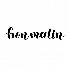 Bon Matin. Good Morning In French. Hand Lettering Illustration. Motivating Modern Calligraphy.