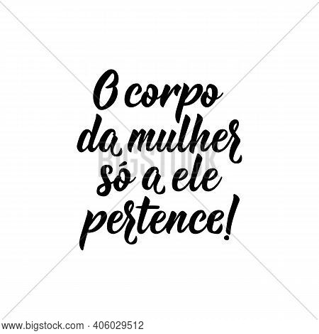 Brazilian Lettering. Translation From Portuguese - The Woman's Body Belongs Only To Her. Modern Vect
