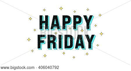 Happy Friday Poster. Greeting Text Of Happy Friday, Composition Of Star Glitters And Isometric Lette