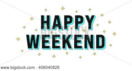 Happy Weekend Poster. Greeting Text Of Happy Weekend, Composition Of Star Glitters And Isometric Let