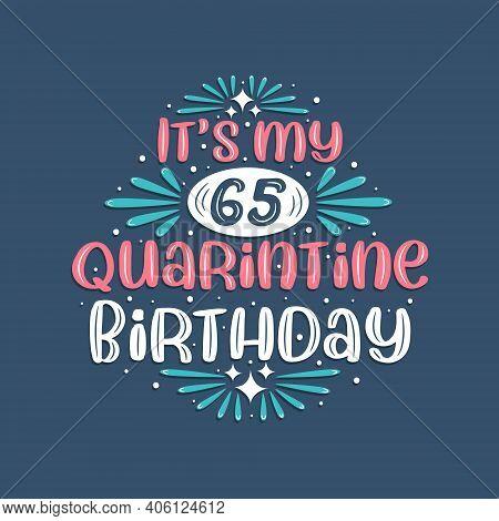 It\'s My 65 Quarantine Birthday, 65 Years Birthday Design. 65th Birthday Celebration On Quarantine.