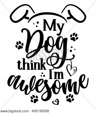 My Dog Think I Am Awesome - Adorable Calligraphy Phrase For Valentine Day. Hand Drawn Lettering For