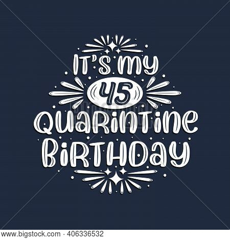 It's My 45 Quarantine Birthday, 45 Years Birthday Design.