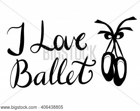 Vector Lettering I Love Ballet And An Image Of Ballet Pointe Shoes In Black