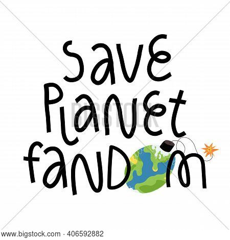 Save Planet Fandom Hand Lettering. Earth Bomb Ready To Explode Illustration. Ecology And Green Envir