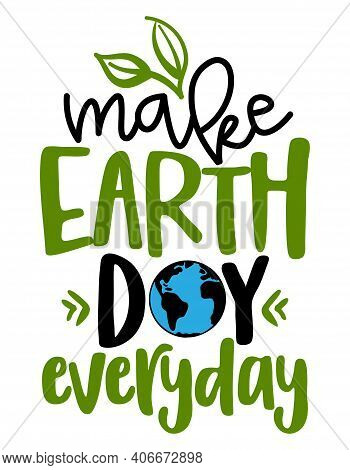 Make Earth Day Everyday - Text Quotes And Planet Earth Drawing With Eco Friendly Quote. Lettering Po