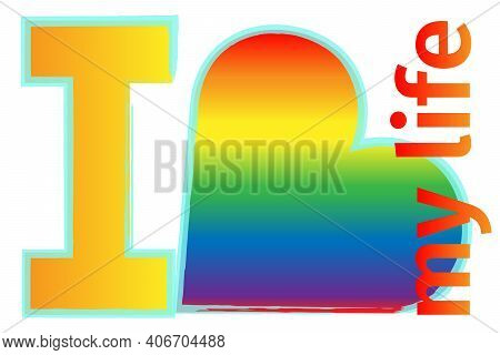 Lgbt, I Love My Life. Vector Inscription On A White Background. Self-love, Equality, Homosexuality.