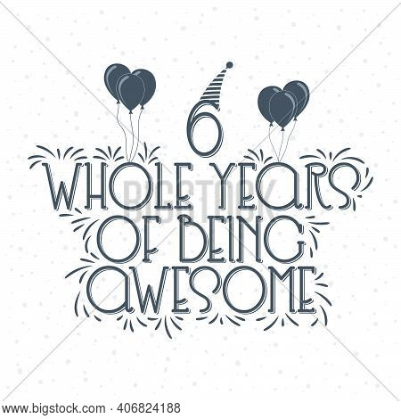 6 Years Birthday And 6 Years Anniversary Typography Design, 6 Whole Years Of Being Awesome.