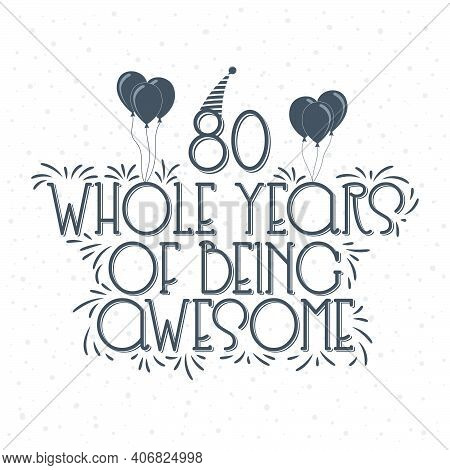 80 Years Birthday And 80 Years Anniversary Typography Design, 80 Whole Years Of Being Awesome.