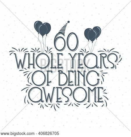 60 Years Birthday And 60 Years Anniversary Typography Design, 60 Whole Years Of Being Awesome.