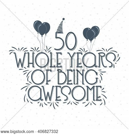 50 Years Birthday And 50 Years Anniversary Typography Design, 50 Whole Years Of Being Awesome.