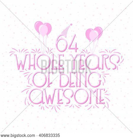 64 Years Birthday And 64 Years Wedding Anniversary Typography Design, 64 Whole Years Of Being Awesom