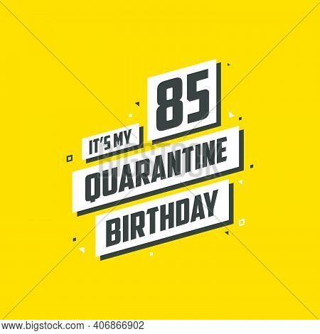It's My 85 Quarantine Birthday, 85 Years Birthday Design. 85th Birthday Celebration On Quarantine.