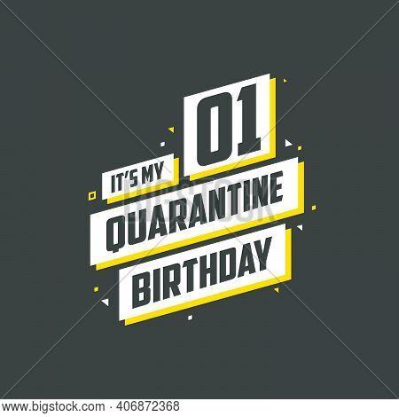It\'s My 1st Quarantine Birthday, 1 Year Birthday Design. 1st Birthday Celebration On Quarantine.