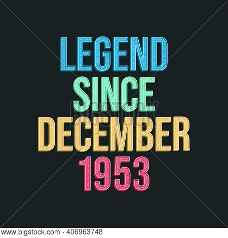 Legend Since December 1953 - Retro Vintage Birthday Typography Design For Tshirt